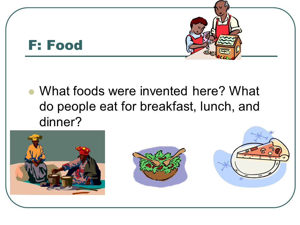 F: Food What foods were invented here What do people eat for breakfast, lunch, and dinner