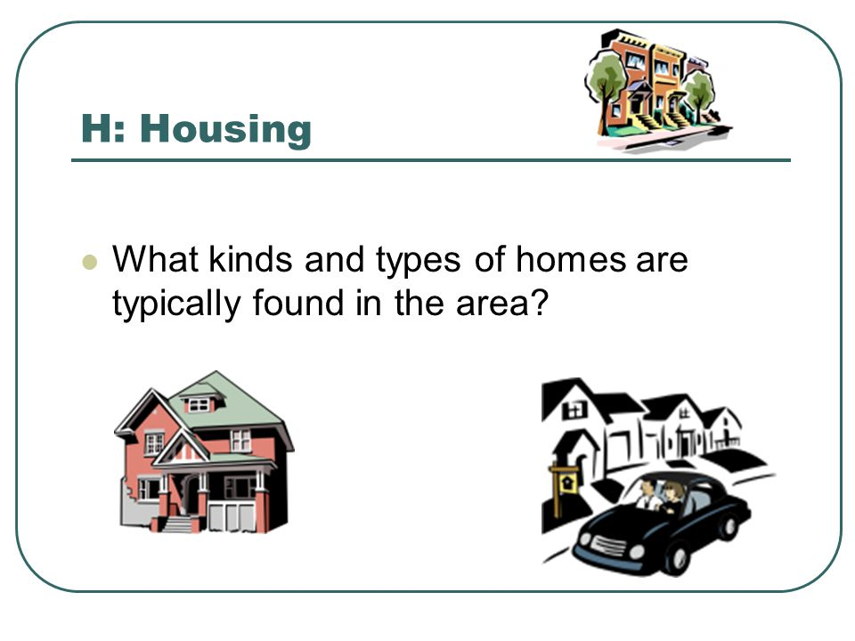 H: Housing What kinds and types of homes are typically found in the area