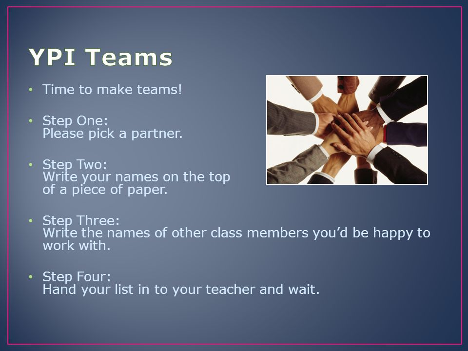 YPI Teams Time to make teams! Step One: Please pick a partner.
