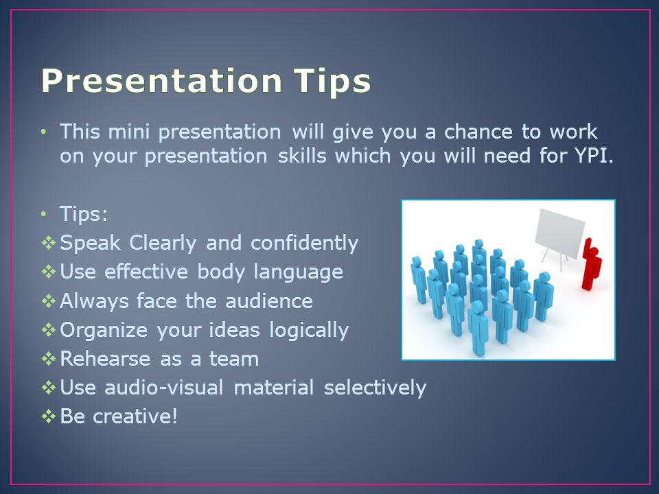 Presentation Tips This mini presentation will give you a chance to work on your presentation skills which you will need for YPI.