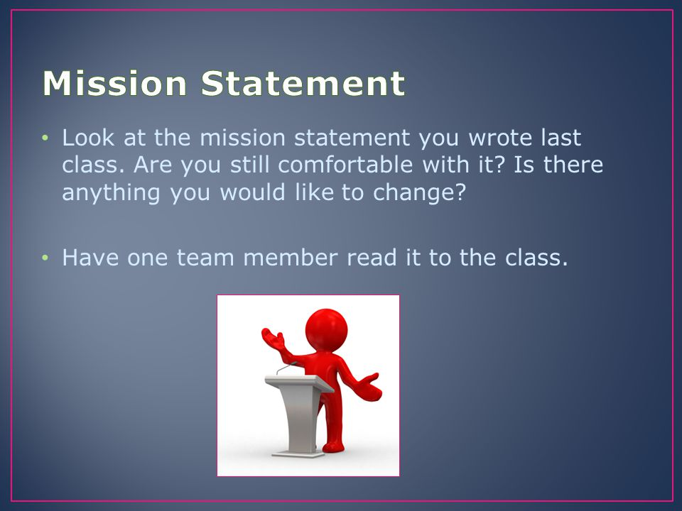 Mission Statement Look at the mission statement you wrote last class. Are you still comfortable with it Is there anything you would like to change