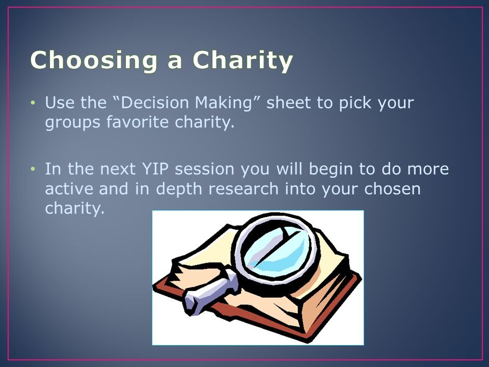 Choosing a Charity Use the Decision Making sheet to pick your groups favorite charity.