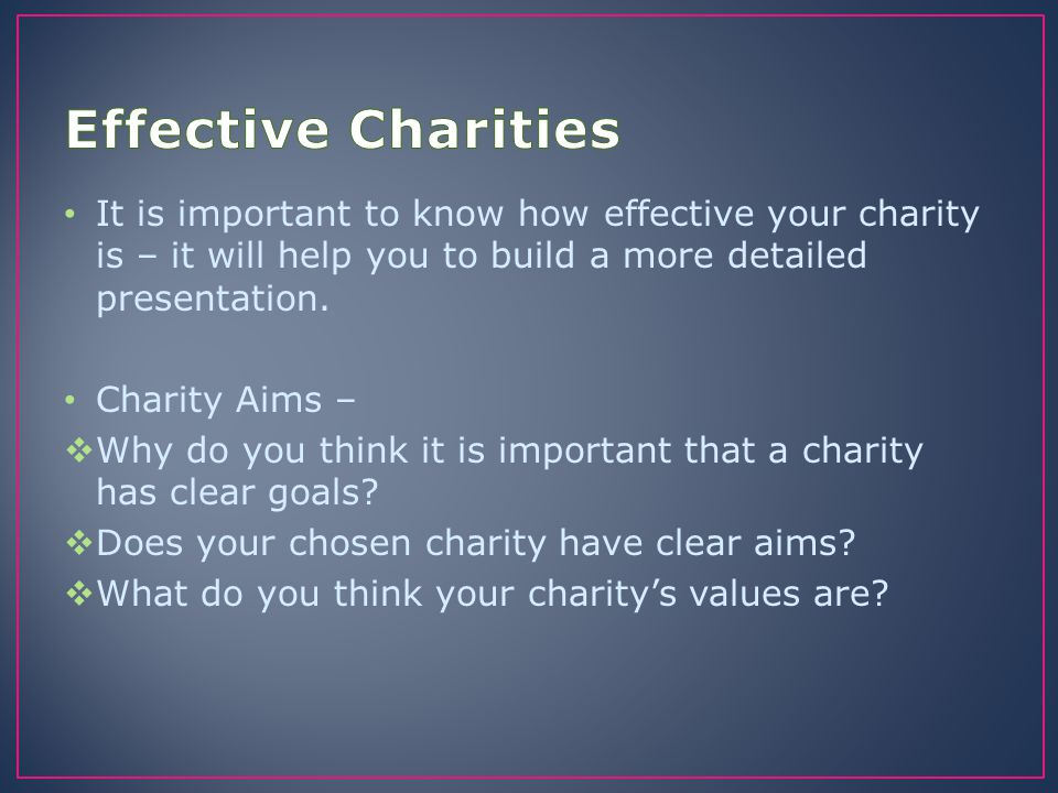Effective Charities It is important to know how effective your charity is – it will help you to build a more detailed presentation.