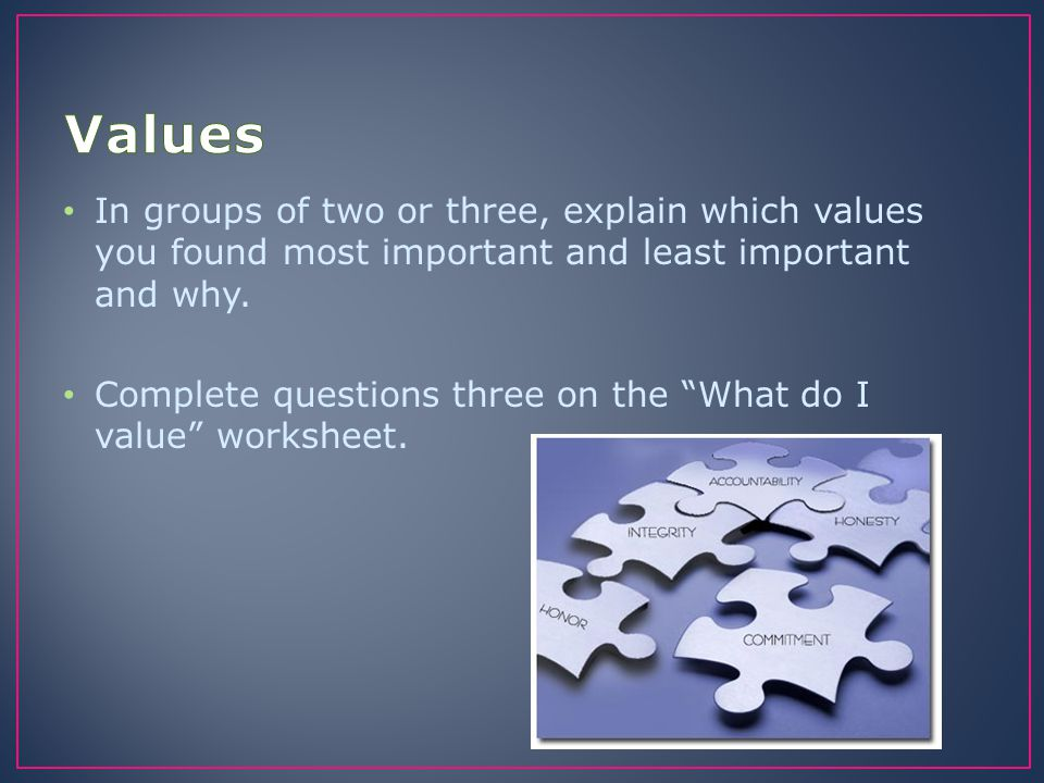 Values In groups of two or three, explain which values you found most important and least important and why.