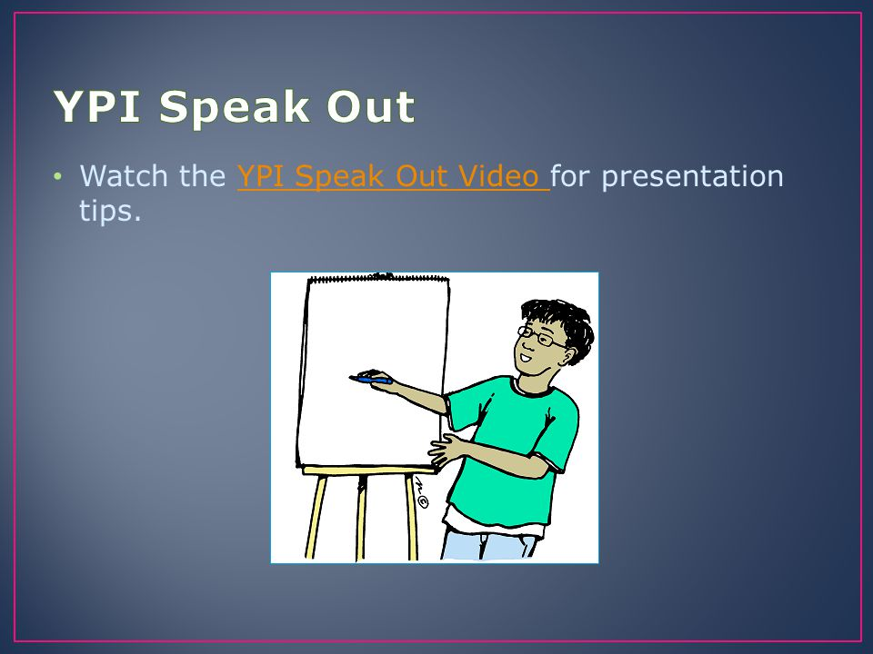 YPI Speak Out Watch the YPI Speak Out Video for presentation tips.