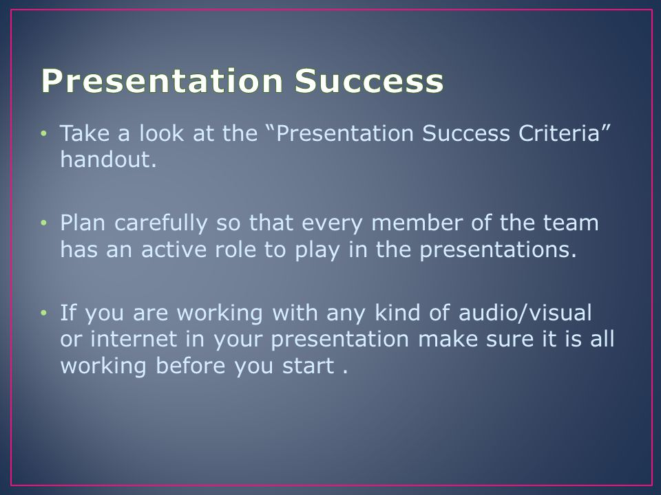 Presentation Success Take a look at the Presentation Success Criteria handout.