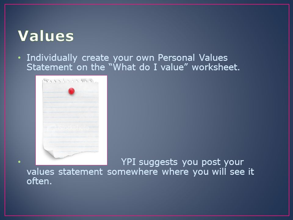 Values Individually create your own Personal Values Statement on the What do I value worksheet.