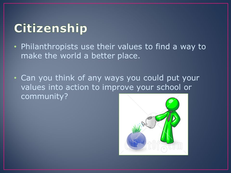 Citizenship Philanthropists use their values to find a way to make the world a better place.