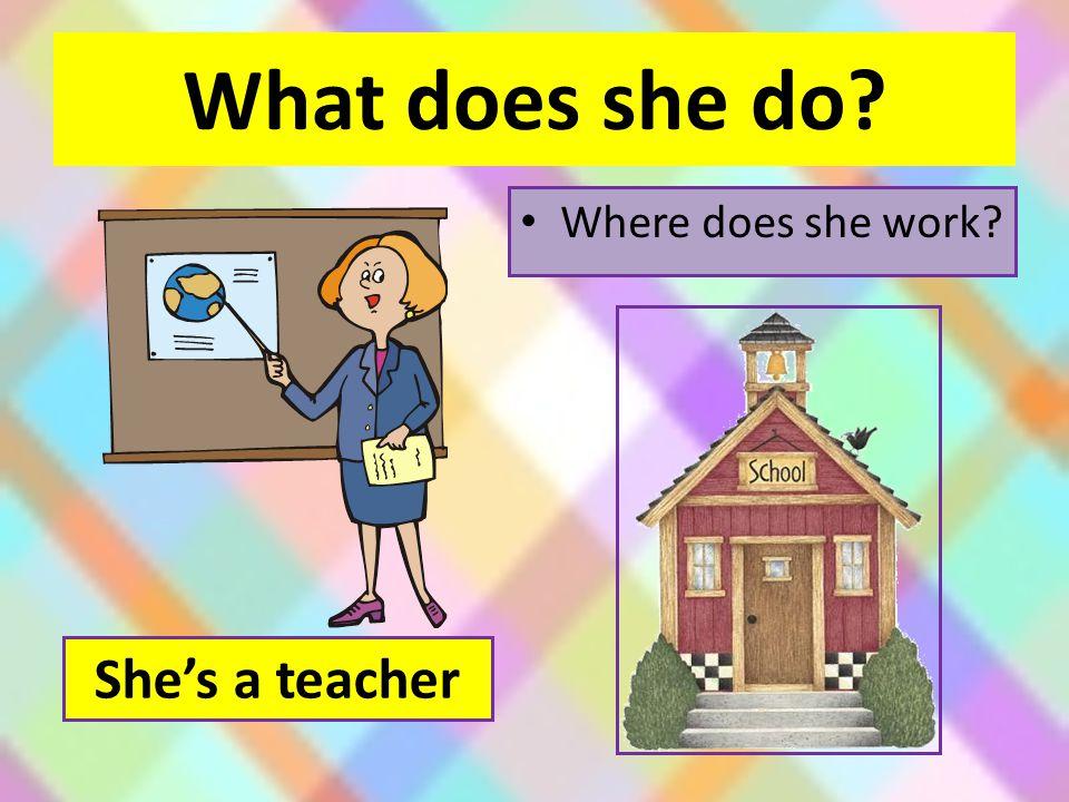 What does she do Where does she work She's a teacher