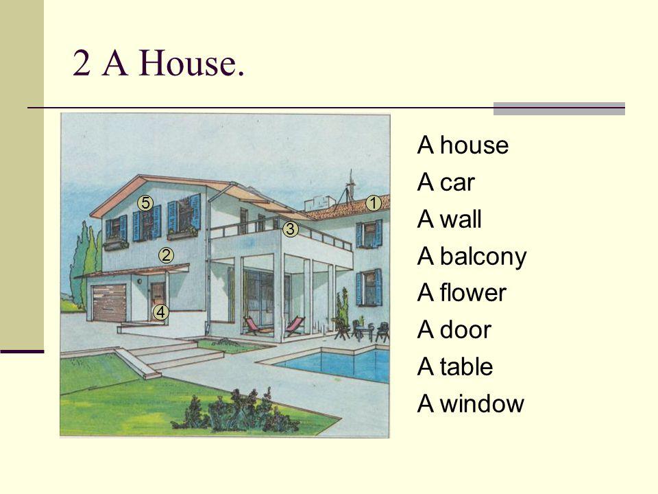 2 A House. A house A car A wall A balcony A flower A door A table