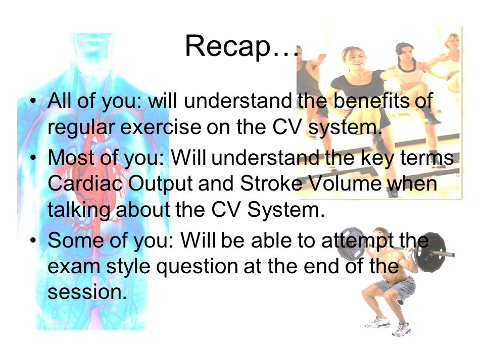 Recap… All of you: will understand the benefits of regular exercise on the CV system.
