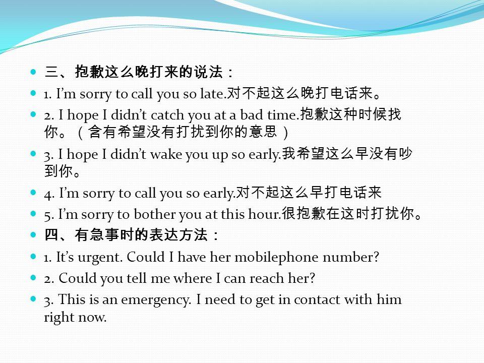三、抱歉这么晚打来的说法: 1. I'm sorry to call you so late.对不起这么晚打电话来。 2. I hope I didn't catch you at a bad time.抱歉这种时候找你。(含有希望没有打扰到你的意思)