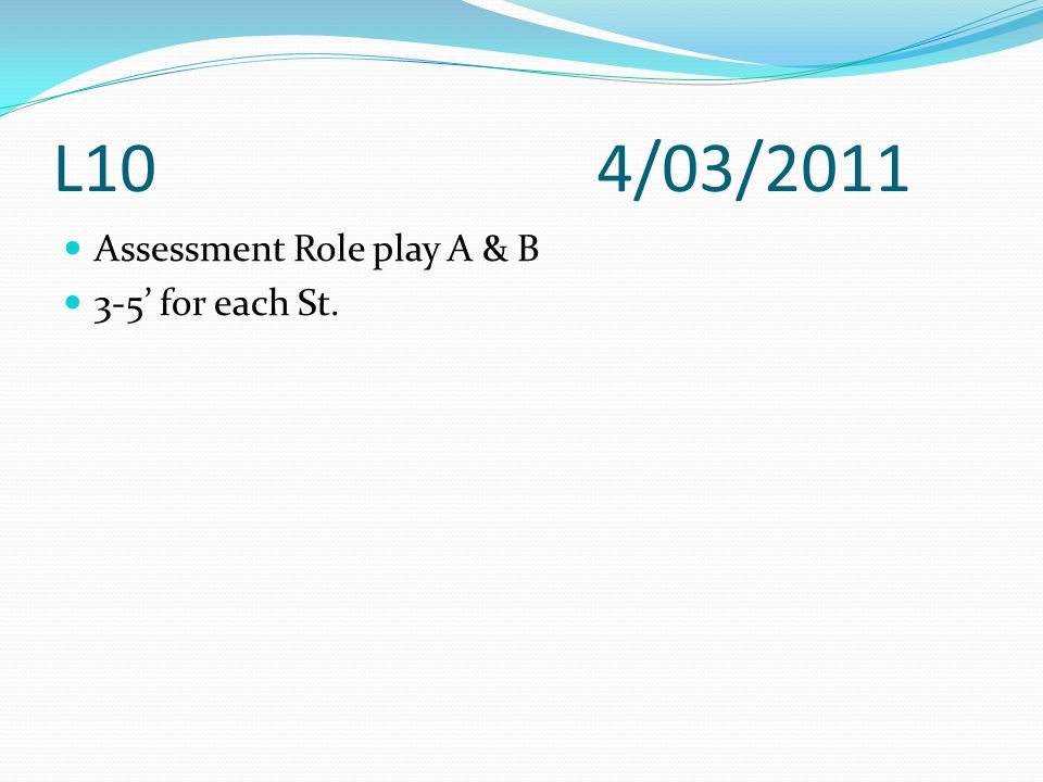L10 4/03/2011 Assessment Role play A & B 3-5' for each St.