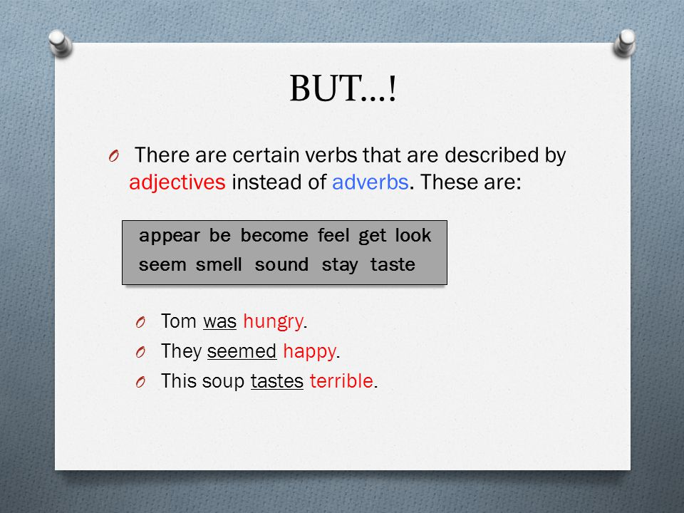 BUT…! There are certain verbs that are described by adjectives instead of adverbs. These are: appear be become feel get look.