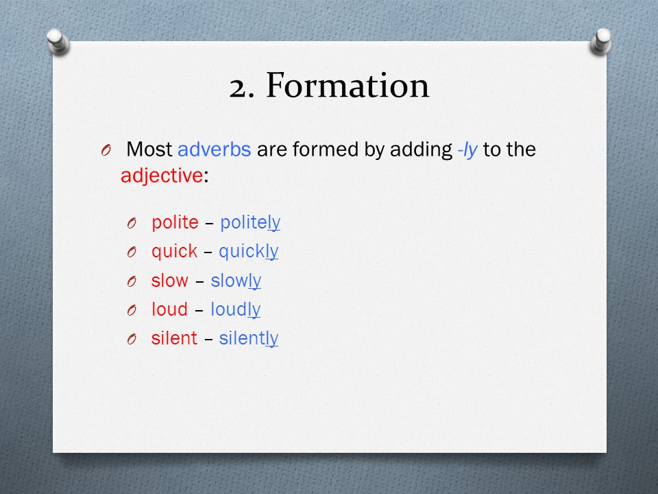 2. Formation Most adverbs are formed by adding -ly to the adjective: