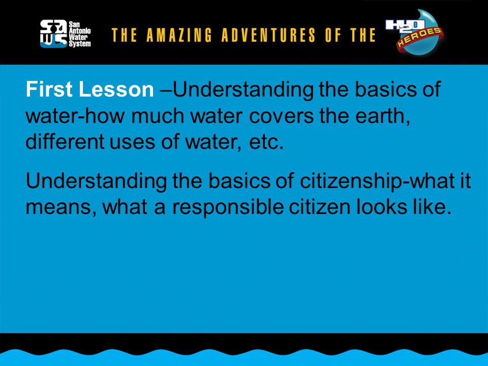 First Lesson –Understanding the basics of water-how much water covers the earth, different uses of water, etc.
