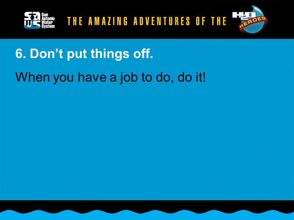 6. Don't put things off. When you have a job to do, do it!