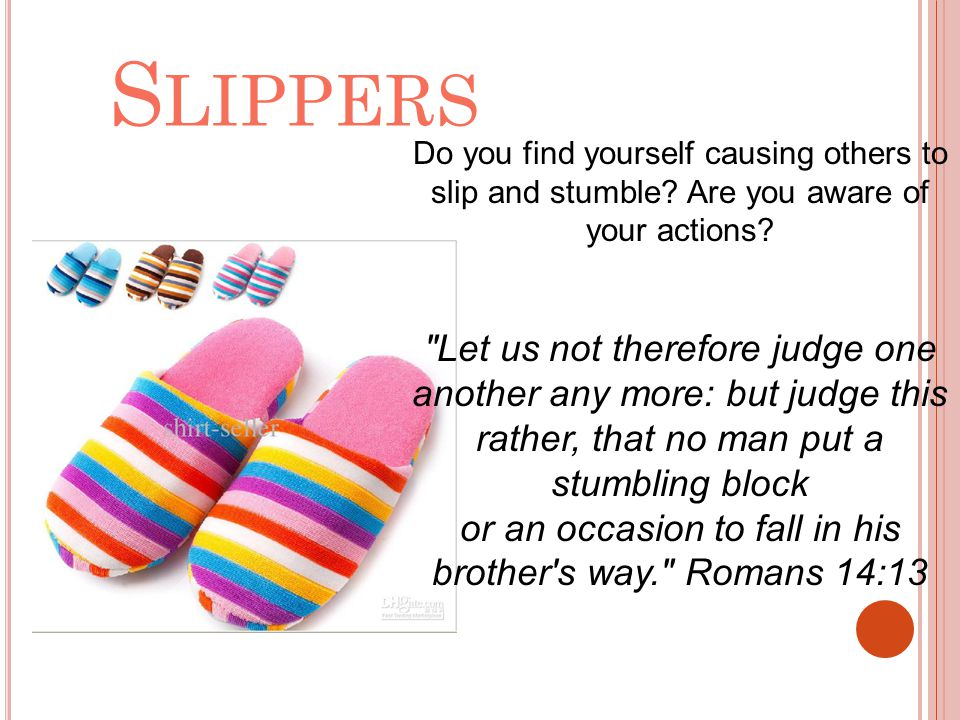 Slippers Do you find yourself causing others to slip and stumble Are you aware of your actions