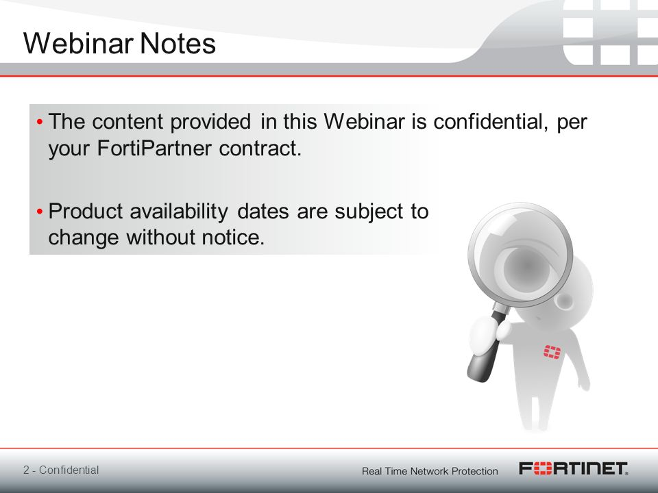 Webinar NotesThe content provided in this Webinar is confidential, per your FortiPartner contract.