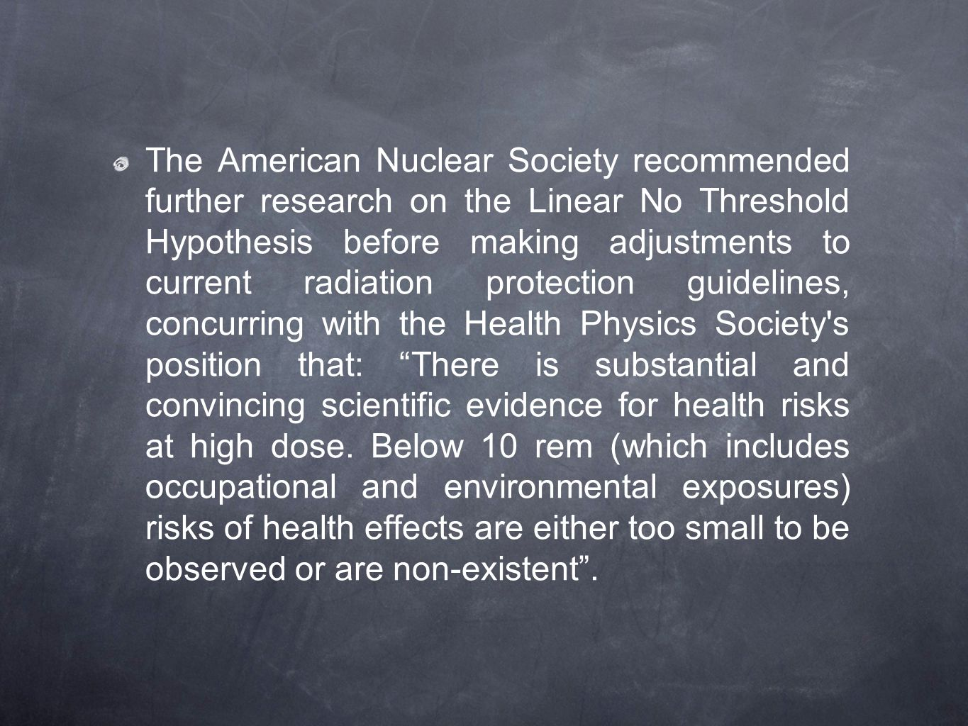 The American Nuclear Society recommended further research on the Linear No Threshold Hypothesis before making adjustments to current radiation protection guidelines, concurring with the Health Physics Society s position that: There is substantial and convincing scientific evidence for health risks at high dose.