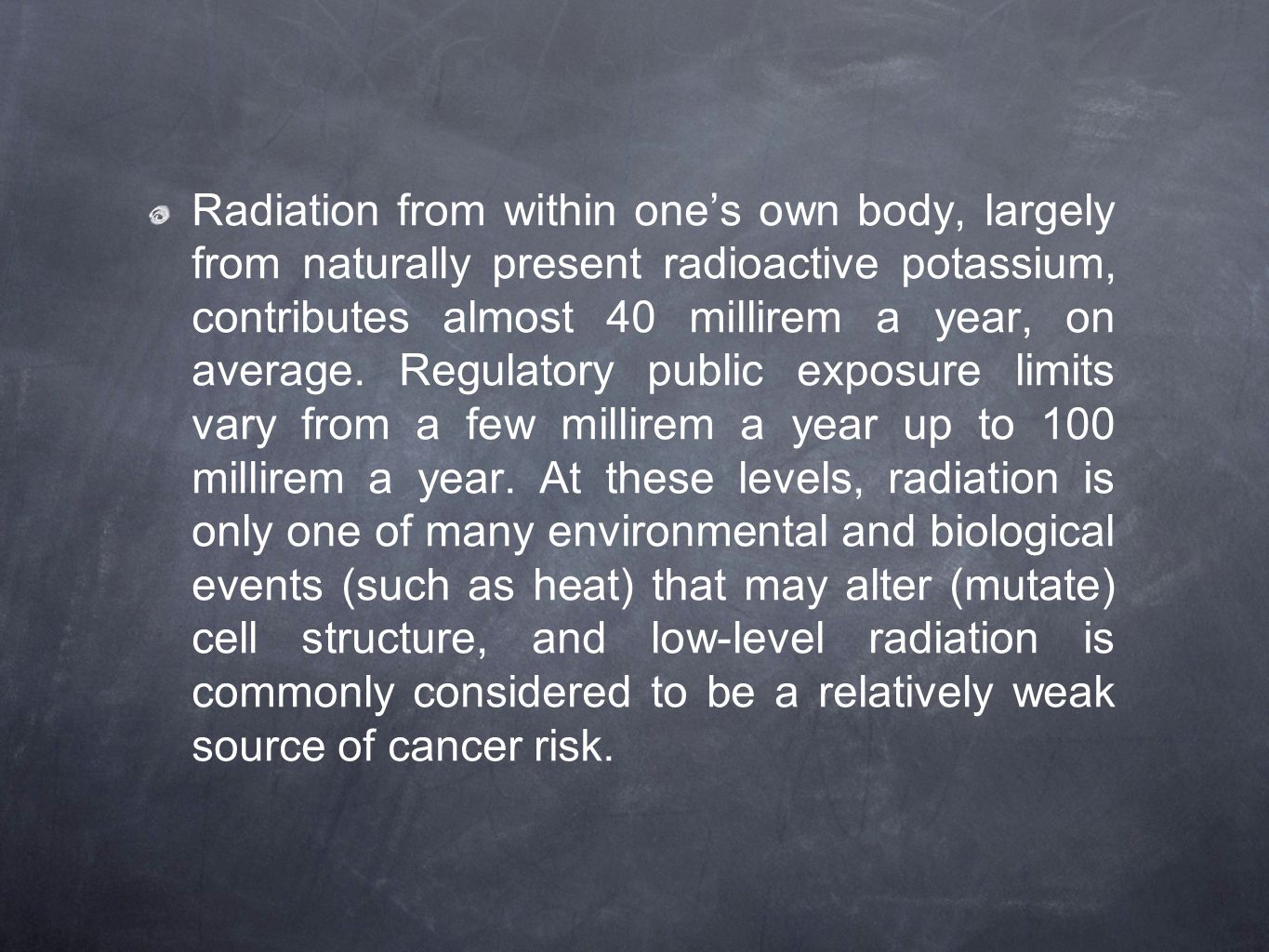 Radiation from within one's own body, largely from naturally present radioactive potassium, contributes almost 40 millirem a year, on average.