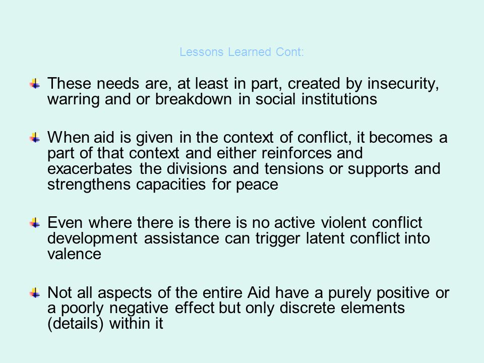 Lessons Learned Cont: These needs are, at least in part, created by insecurity, warring and or breakdown in social institutions.