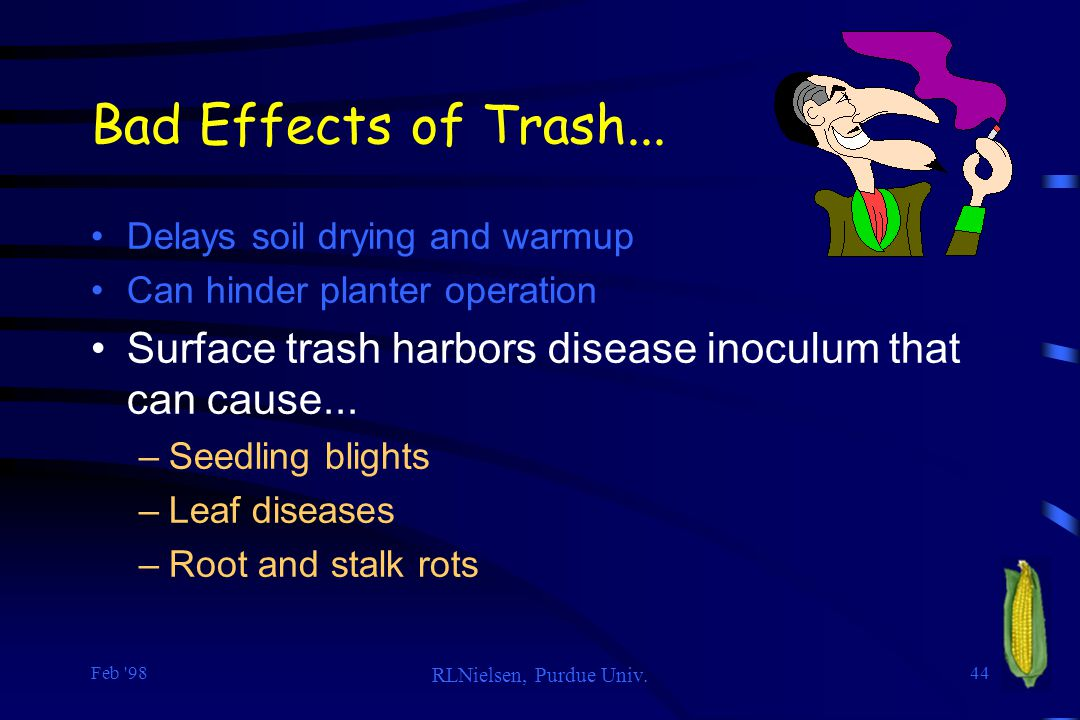 Bad Effects of Trash... Delays soil drying and warmup. Can hinder planter operation. Surface trash harbors disease inoculum that can cause...
