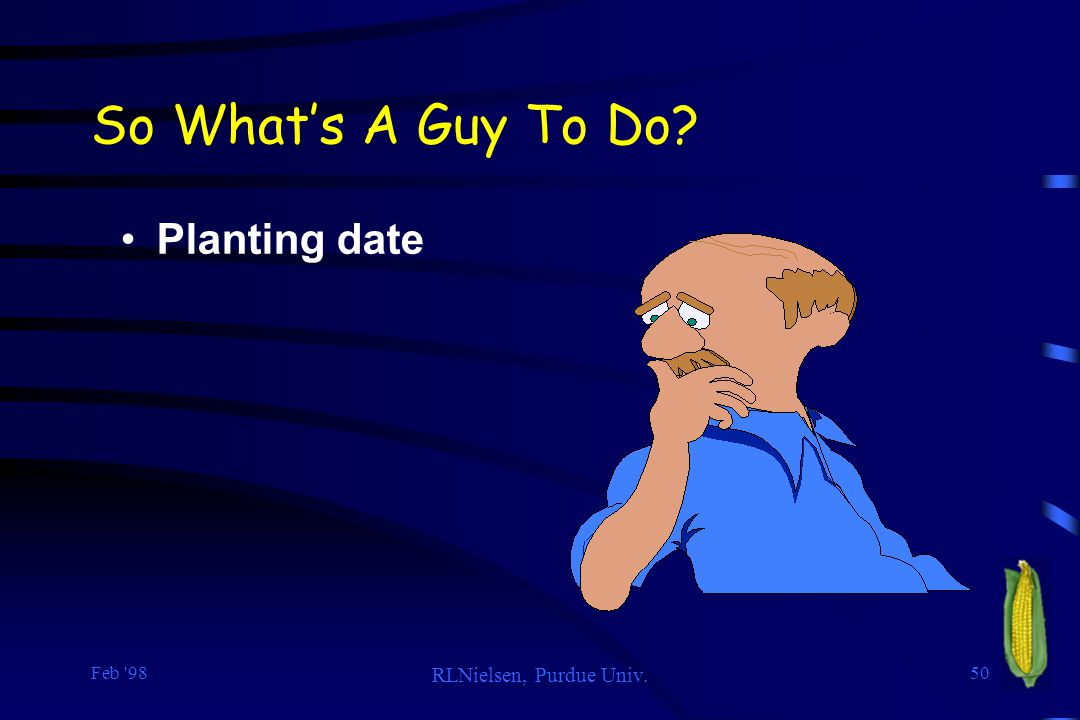 So What's A Guy To Do Planting date Feb 98 RLNielsen, Purdue Univ.