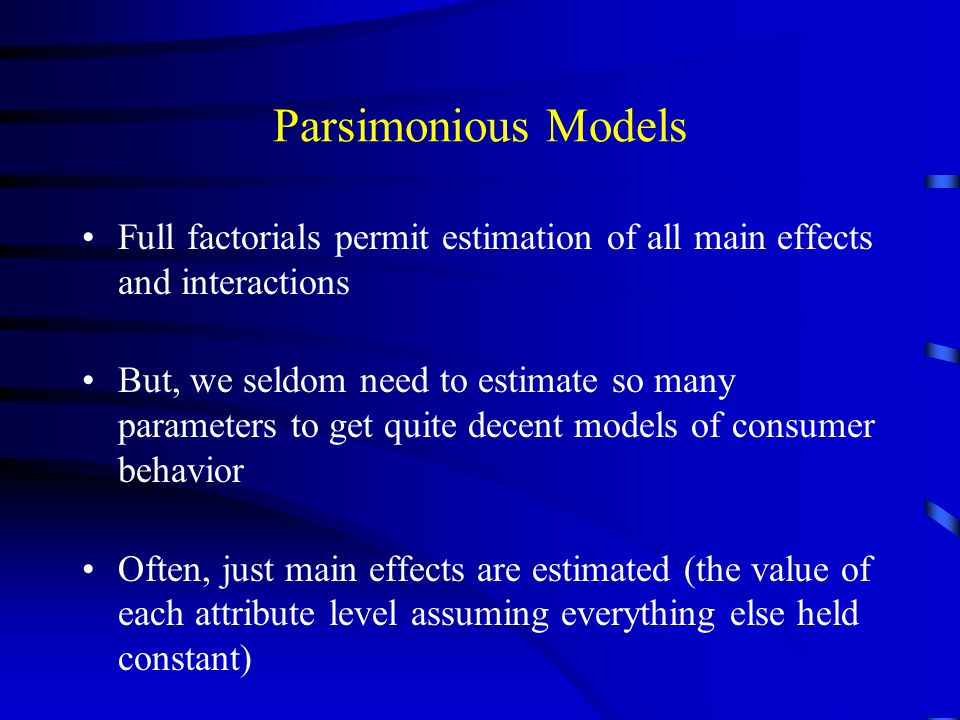 Parsimonious Models Full factorials permit estimation of all main effects and interactions.