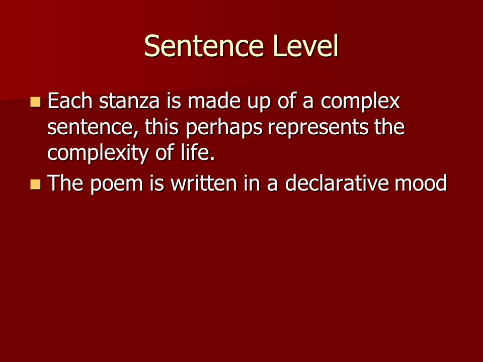 Sentence Level Each stanza is made up of a complex sentence, this perhaps represents the complexity of life.