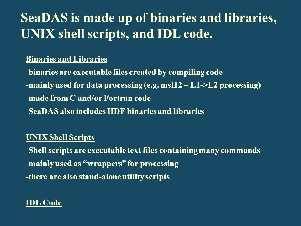 SeaDAS is made up of binaries and libraries, UNIX shell scripts, and IDL code.