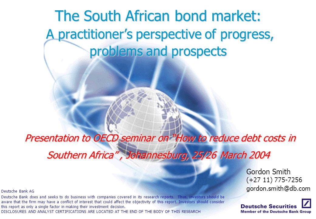 The South African bond market: A practitioner's perspective of progress, problems and prospects Presentation to OECD seminar on How to reduce debt costs in Southern Africa , Johannesburg, 25/26 March 2004