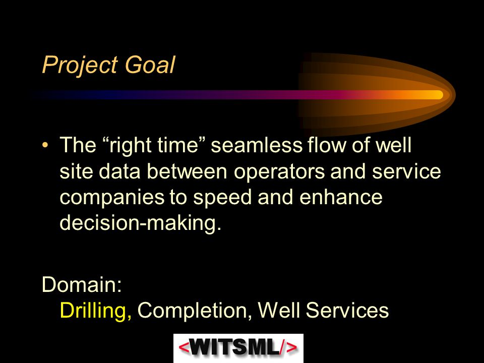 Project Goal The right time seamless flow of well site data between operators and service companies to speed and enhance decision-making.