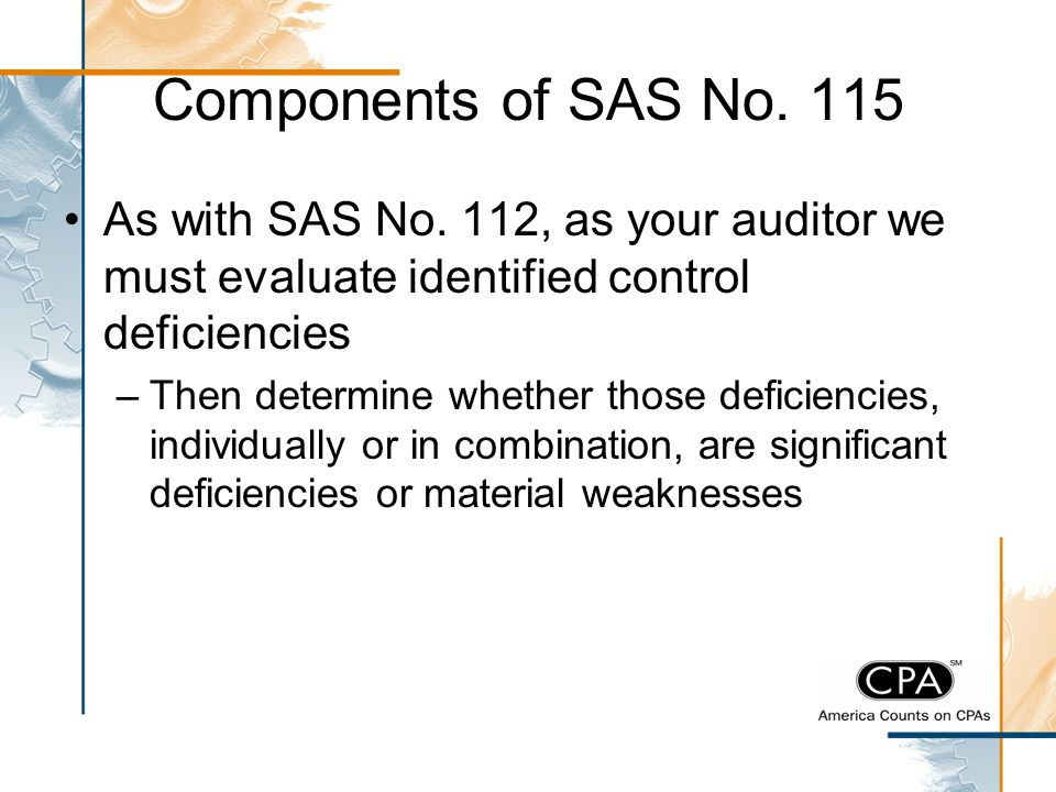 Components of SAS No. 115 As with SAS No. 112, as your auditor we must evaluate identified control deficiencies.