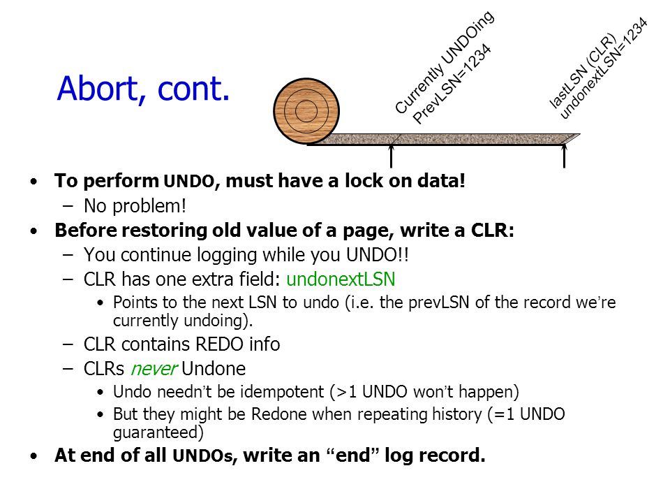 Abort, cont. To perform UNDO, must have a lock on data! No problem!