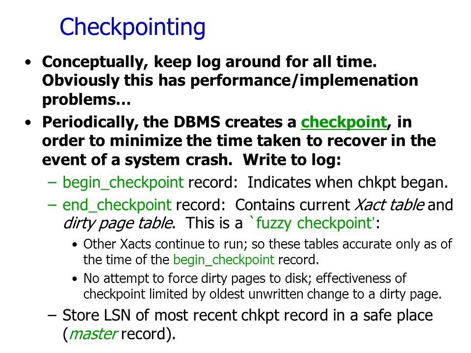 Checkpointing Conceptually, keep log around for all time. Obviously this has performance/implemenation problems…
