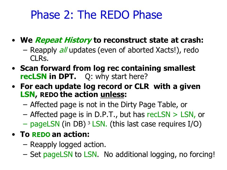Phase 2: The REDO Phase We Repeat History to reconstruct state at crash: Reapply all updates (even of aborted Xacts!), redo CLRs.