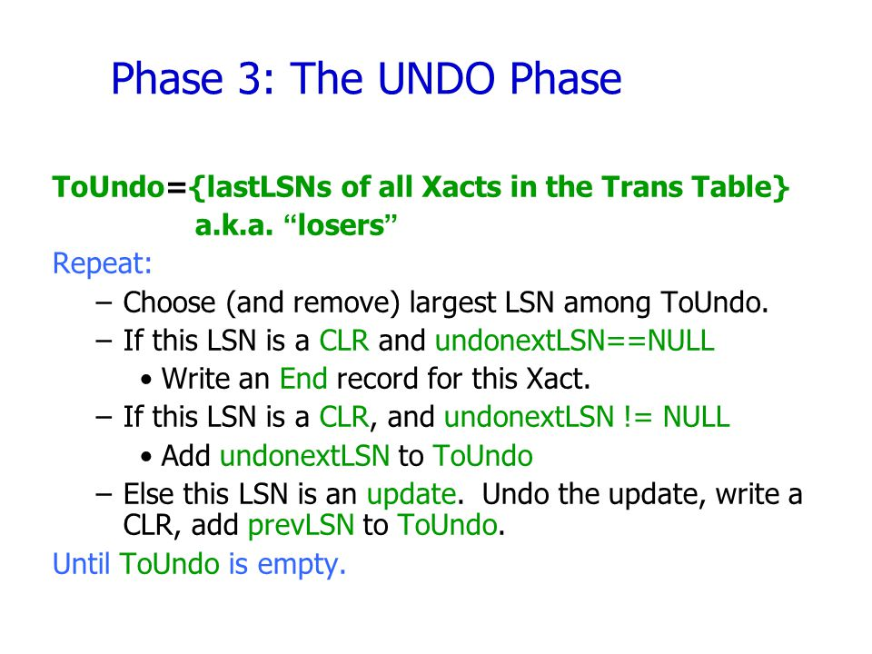 Phase 3: The UNDO Phase ToUndo={lastLSNs of all Xacts in the Trans Table} a.k.a. losers Repeat:
