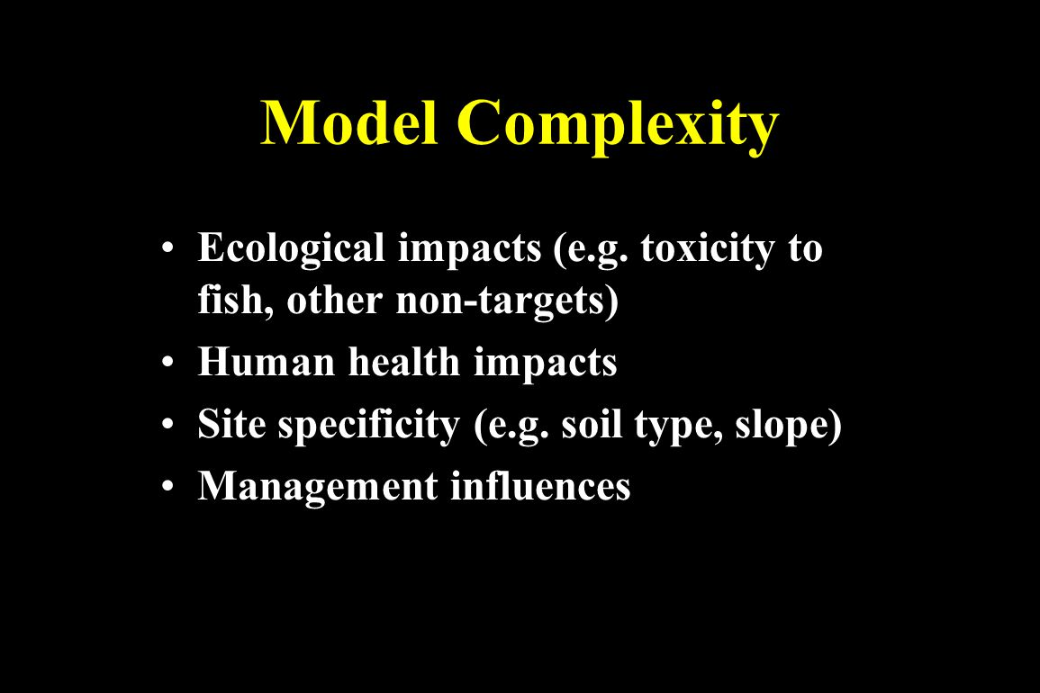Model Complexity Ecological impacts (e.g. toxicity to fish, other non-targets) Human health impacts.