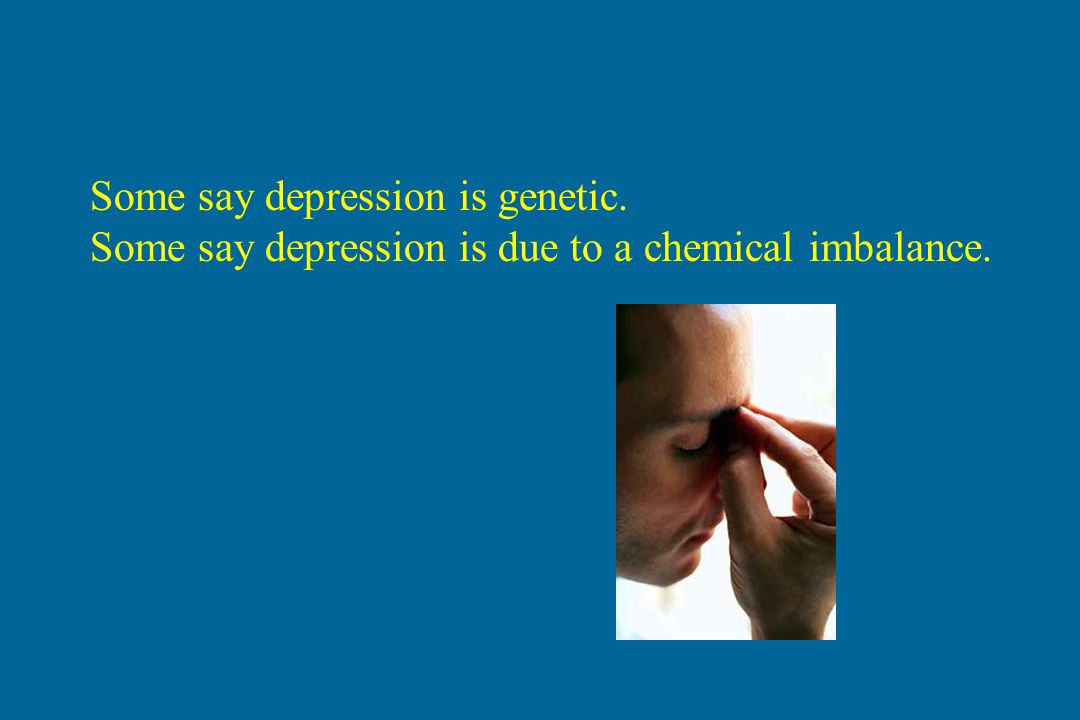 Some say depression is genetic