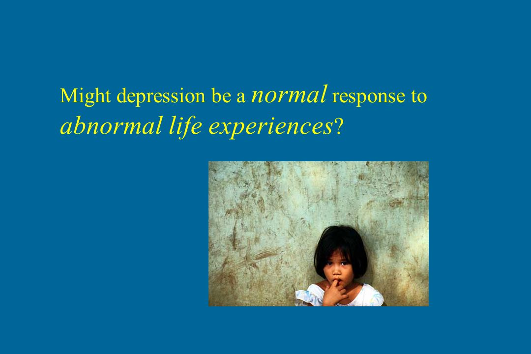 Might depression be a normal response to abnormal life experiences