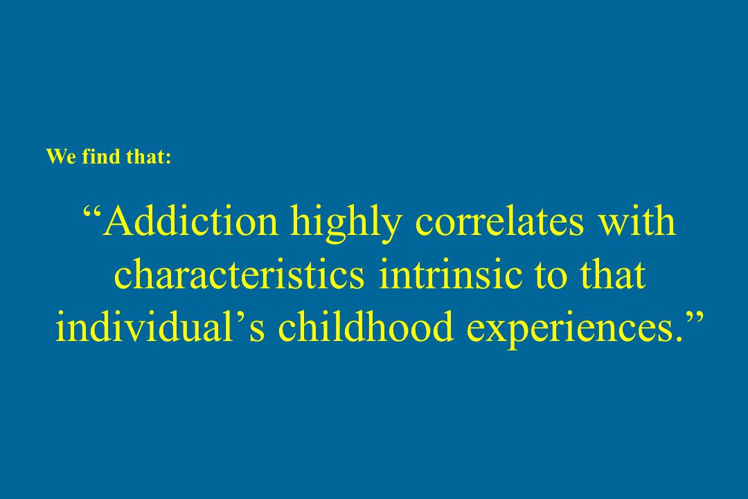 We find that: Addiction highly correlates with characteristics intrinsic to that individual's childhood experiences.