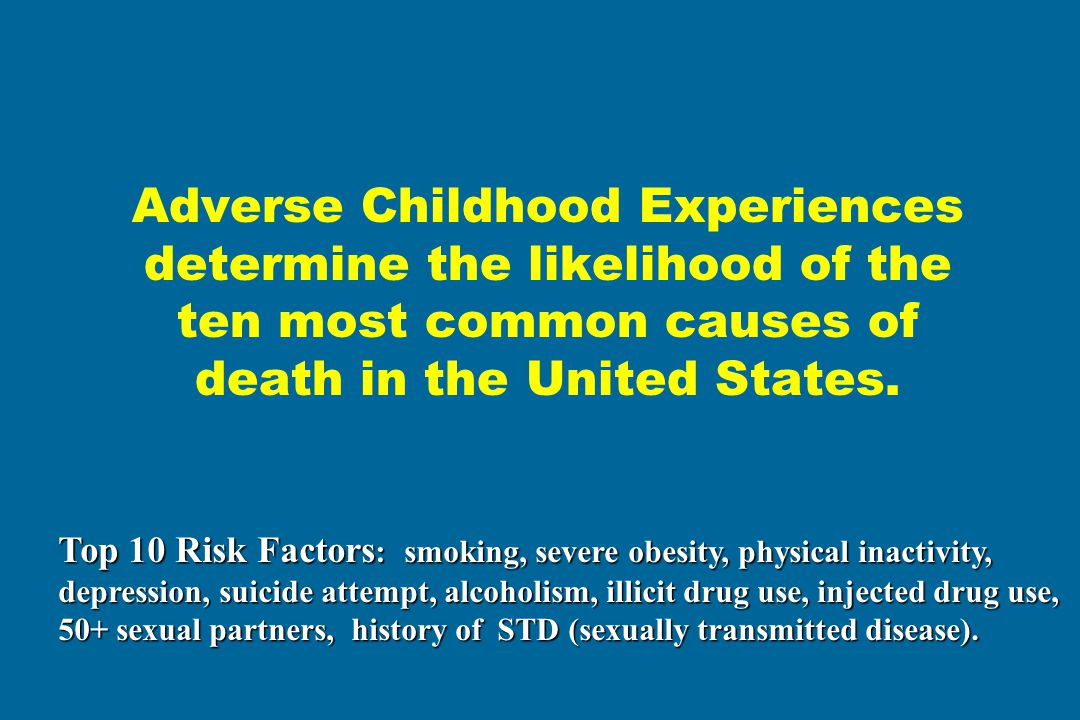 Adverse Childhood Experiences determine the likelihood of the ten most common causes of death in the United States.