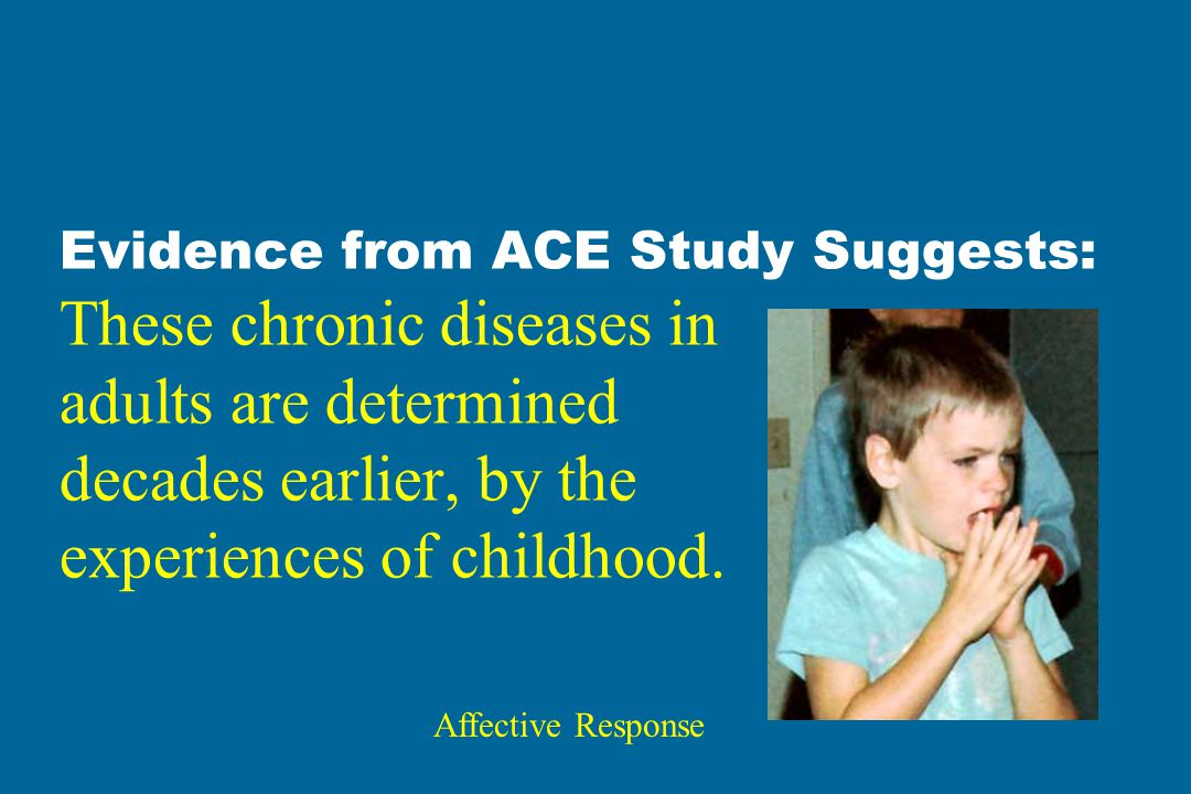 Evidence from ACE Study Suggests: These chronic diseases in adults are determined decades earlier, by the experiences of childhood.