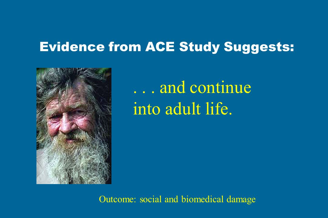 Evidence from ACE Study Suggests: . . . and continue into adult life.