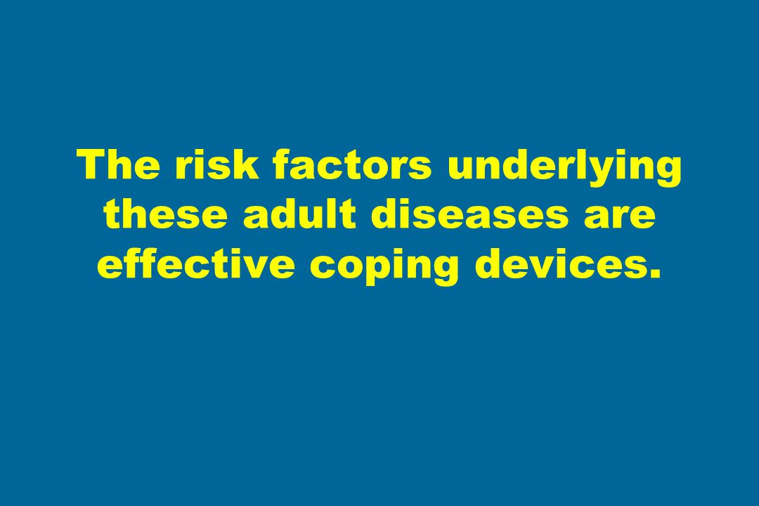 The risk factors underlying these adult diseases are effective coping devices.