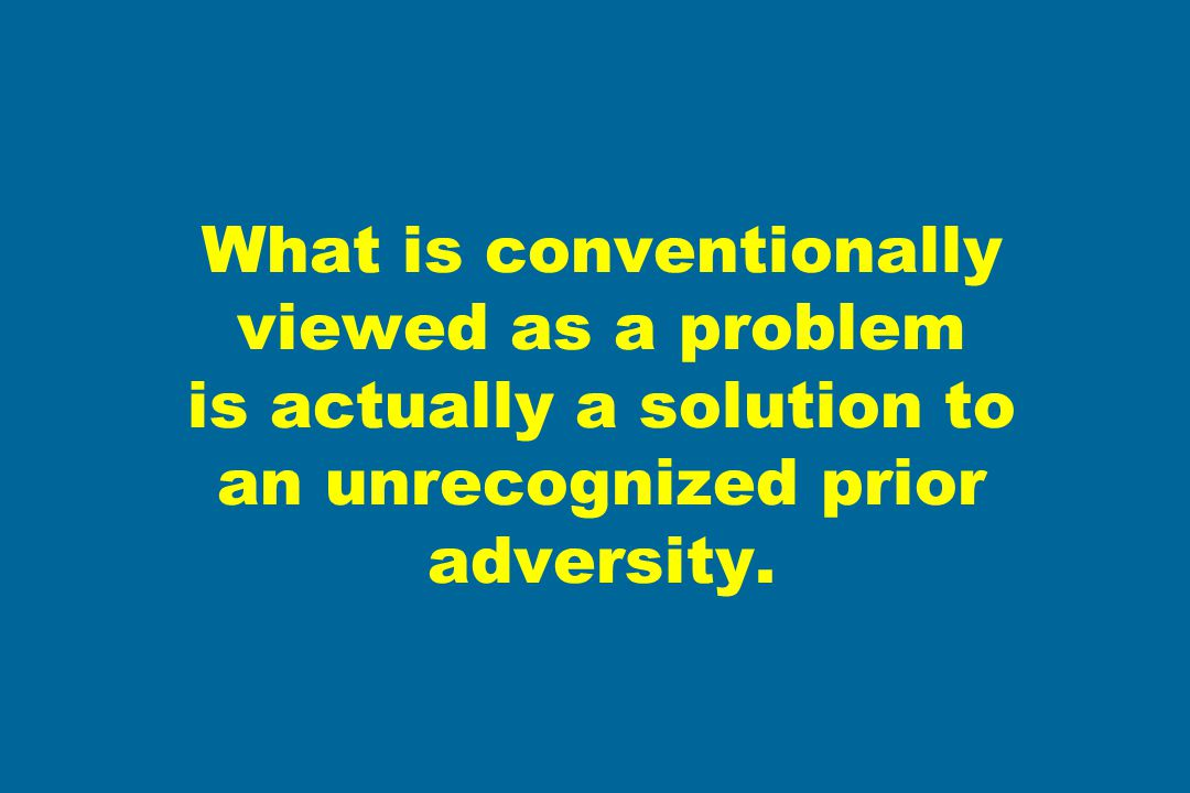 What is conventionally viewed as a problem is actually a solution to an unrecognized prior adversity.