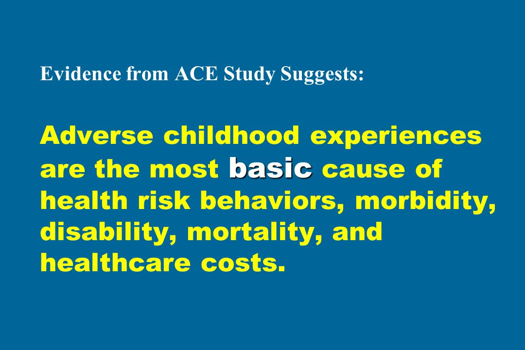 Evidence from ACE Study Suggests: Adverse childhood experiences are the most basic cause of health risk behaviors, morbidity, disability, mortality, and healthcare costs.
