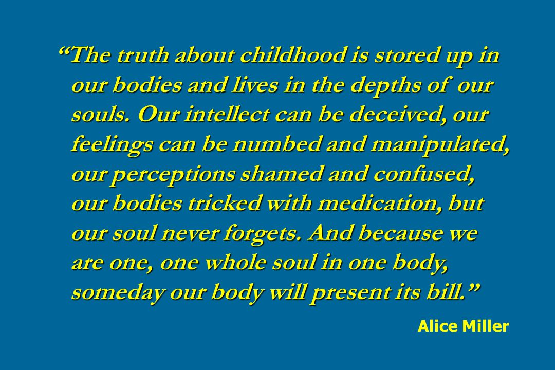 The truth about childhood is stored up in our bodies and lives in the depths of our souls. Our intellect can be deceived, our feelings can be numbed and manipulated, our perceptions shamed and confused, our bodies tricked with medication, but our soul never forgets. And because we are one, one whole soul in one body, someday our body will present its bill.