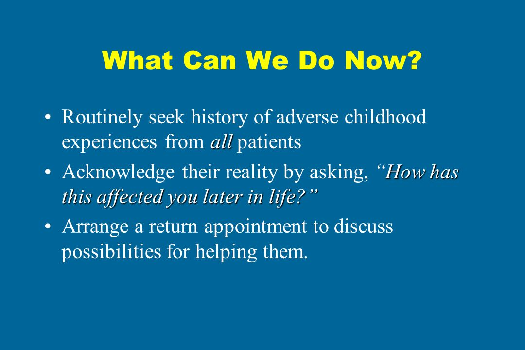 What Can We Do Now Routinely seek history of adverse childhood experiences from all patients.